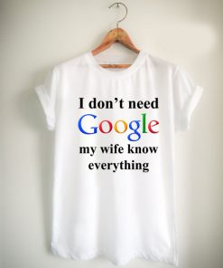I Don't Need Google My Wife Knows Everything Unisex Tshirt