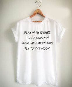 Play With Fairies Ride A Unicorn Swim With Mermaids Fly To The Moon Unisex Tshirt