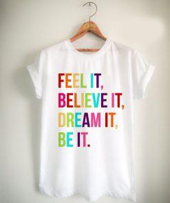 feel it believe it dream it be it Unisex Tshirt