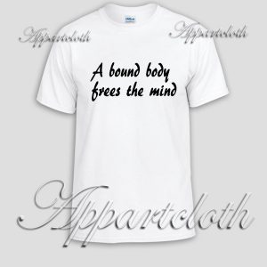 A bound body frees the mind Unisex Tshirt