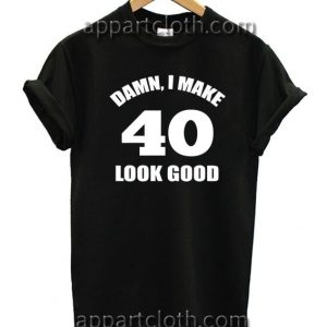 Damn I Make 40 Look Good Unisex Tshirt