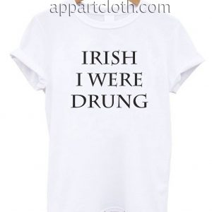 Irish I Were Drunk Unisex Tshirt