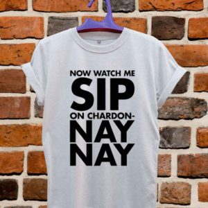 Now Watch Me Sip Sip On Chardonnay Nay Unisex Tshirt