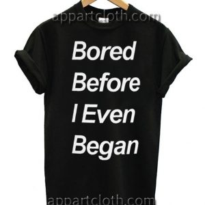 Bored Before I Even Began T Shirt Size S,M,L,XL,2XL