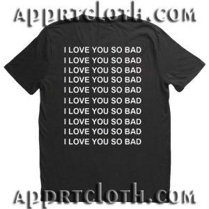 I Love You So Bad T Shirt Size S,M,L,XL,2XL