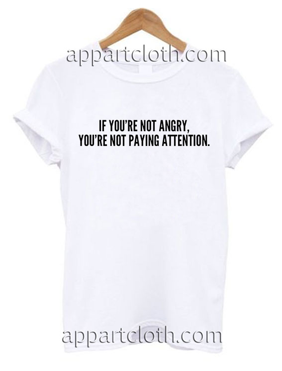 If You Are Not Angry You Are Not Paying Attention T Shirt Size S,M,L,XL,2XL