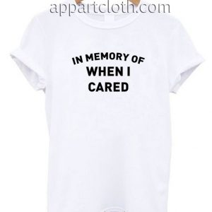 In Memory Of When I Cared T Shirt Size S,M,L,XL,2XL
