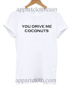 You Drive Me Coconuts T Shirt Size S,M,L,XL,2XL