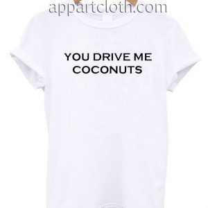 You Drive Me Coconuts T Shirt Size S,M,L,XL,2XL