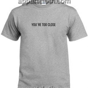 You're Too Close T Shirt Size S,M,L,XL,2XL