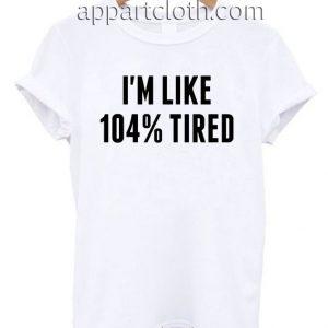 I'm like 104 tired T Shirt Size S,M,L,XL,2XL