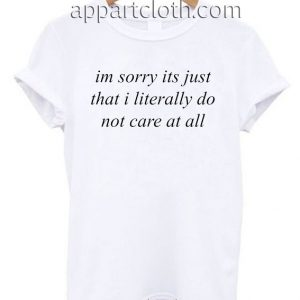 im sorry its just that i literally do not care at all T Shirt Size S,M,L,XL,2XL