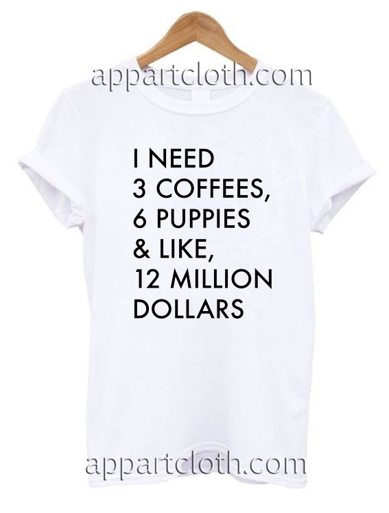 I Need 3 Coffees, 6 Puppies & Like, 12 Million T Shirt Size S,M,L,XL,2XL