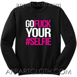 Go Fuck Your #Selfie Unisex Sweatshirts