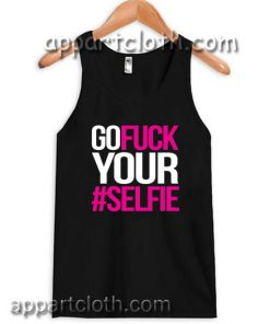 Go Fuck Your #Selfie Adult tank top men and women