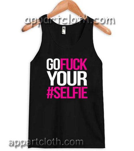Go Fuck Your #Selfie Adult tank top men and women