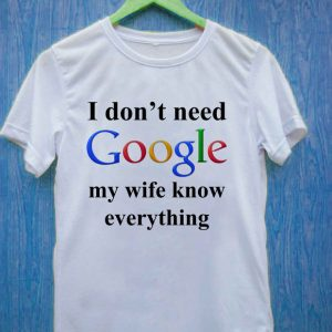 I Don't Need Google My Wife Knows Everything T Shirt Size S,M,L,XL,2XL