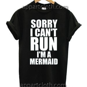 SORRY I CAN'T RUN I'M A MERMAID T Shirt Size S,M,L,XL,2XL
