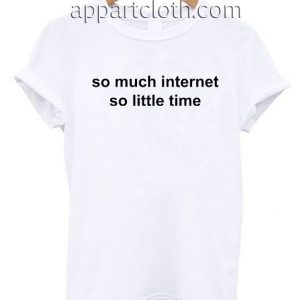 So much internet so little time T Shirt Size S,M,L,XL,2XL