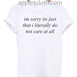 im sorry its just that i literally don't care at all T Shirt Size S,M,L,XL,2XL