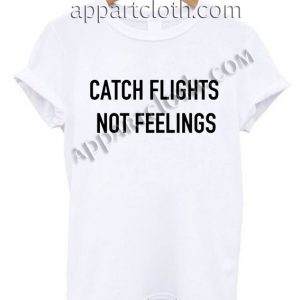 Catch flights not feelings T Shirt Size S,M,L,XL,2XL