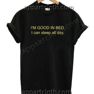 I'M GOOD IN BED I can sleep all day T Shirt – Adult Unisex Size S-2XL