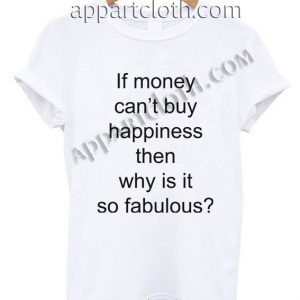 If money can't buy happiness then why is it so fabulous T Shirt Size S,M,L,XL,2XL