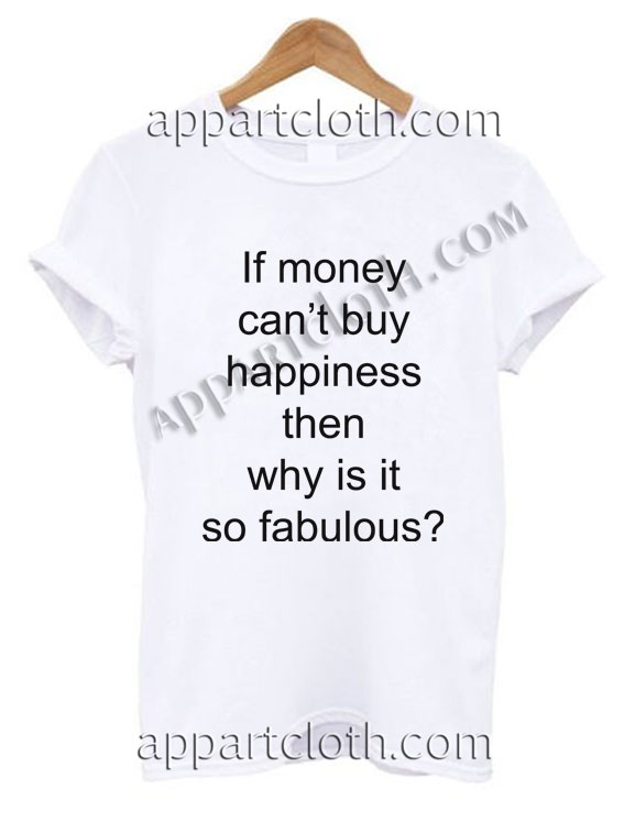 098acdf41 If money can't buy happiness then why is it so fabulous T Shirt Size S ...