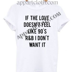 If the love doesn't feel like 90's T Shirt Size S,M,L,XL,2XL