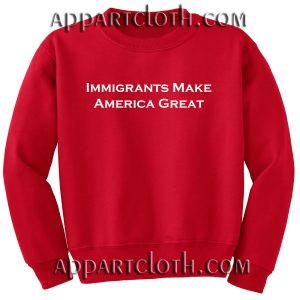 Immigrants Make America Great Unisex Sweatshirts