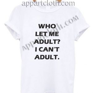 Who Let Me Adult I can't Adult T Shirt Size S,M,L,XL,2XL
