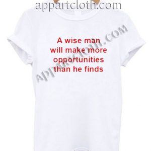 A Wise Man Will Make More Opportunities Than He Finds T Shirt Size S,M,L,XL,2XL