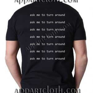 Ask me to turn around T Shirt – Adult Unisex Size S-2XL