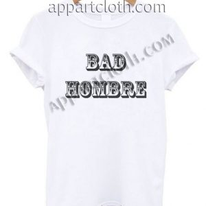 Bad Hombre T Shirt – Adult Unisex Size S-2XL