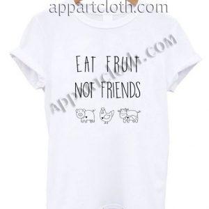 Eat fruit not friends T Shirt – Adult Unisex Size S-2XL