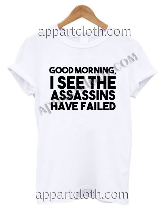 Good morning i see the assassins have failed T Shirt – Adult Unisex Size S-2XL