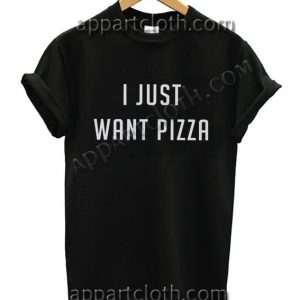 I Just Want Pizza T Shirt – Adult Unisex Size S-2XL