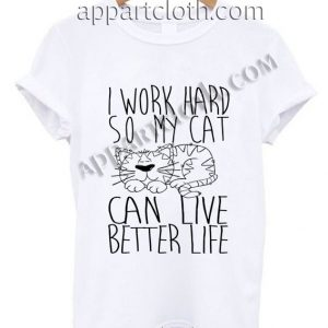 I Work Hard So My Cat Can Live Better Life T Shirt Adult Size S,M,L,XL,2XL