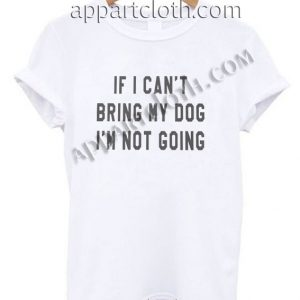 If I can't bring my dog I'm not going T Shirt – Adult Unisex Size S-2XL