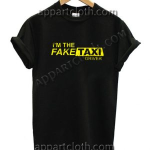 I'm the Fake Taxi Driver T Shirt – Adult Unisex Size S-2XL
