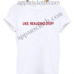 Like, Realizing Stuff T Shirt – Adult Unisex Size S-2XL