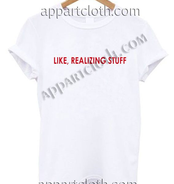 Like, Realizing Stuff T Shirt – Adult Unisex Size S-2XL