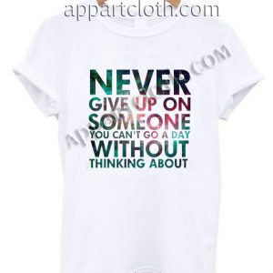 Never give up on someone you cant go a day without thinking about T Shirt – Adult Unisex Size S-2XL