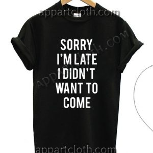 Sorry i m late i didnt want to come T Shirt – Adult Unisex Size S-2XL