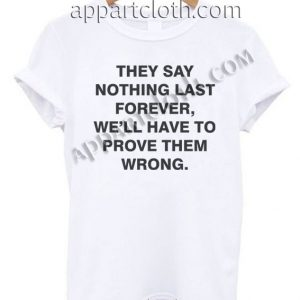 They Say Nothing Last Forever T Shirt – Adult Unisex Size S-2XL