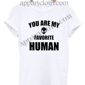 You Are My Favorite Human T Shirt – Adult Unisex Size S-2XL