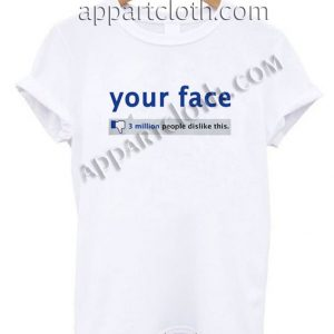 Your Face 3 Million People Dislike T Shirt Size S,M,L,XL,2XL