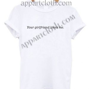 Your girlfriend loves me T Shirt – Adult Unisex Size S-2XL