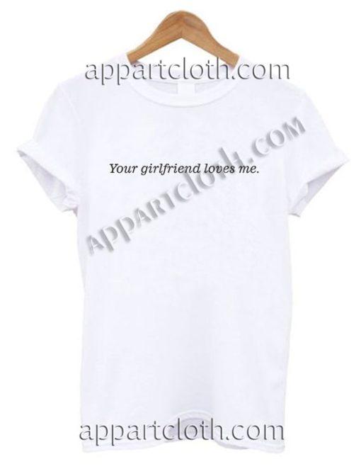 Your girlfriend loves me T Shirt – Adult Unisex Size S-2XL