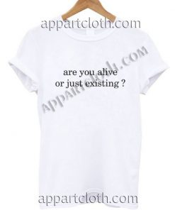 Are you alive or just existing T Shirt Size S,M,L,XL,2XL